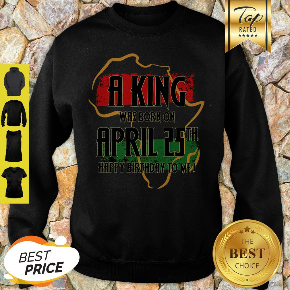 Africa Map A King Was Born In April Happy Birthday To Me Sweatshirt