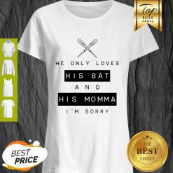 He Only Loves His Bat And His Momma I'm Sorry Shirt