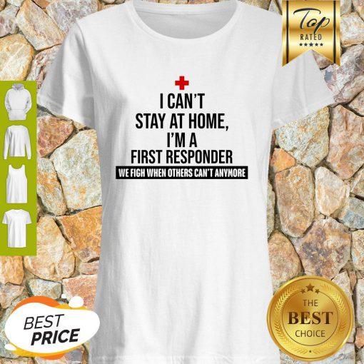 I Can't Stay At Home I'm A First Responder We Fight When Others Can't Anymore Shirt