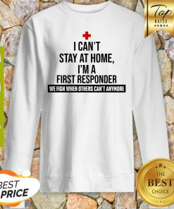 I Can't Stay At Home I'm A First Responder We Fight When Others Can't Anymore Sweatshirt