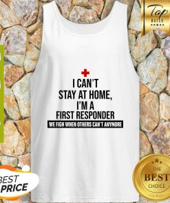 I Can't Stay At Home I'm A First Responder We Fight When Others Can't Anymore Tank Top