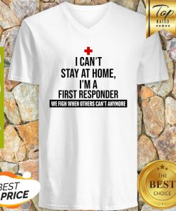 I Can't Stay At Home I'm A First Responder We Fight When Others Can't Anymore V-neck