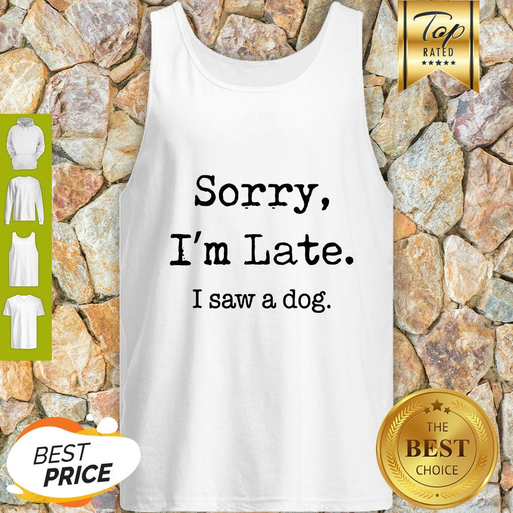 Sorry I'm Late I Saw A Dog Funny Dog Lovers Funny Tank Top