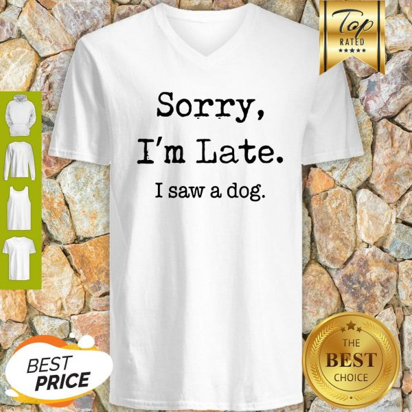 Sorry I'm Late I Saw A Dog Funny Dog Lovers Funny V-neck