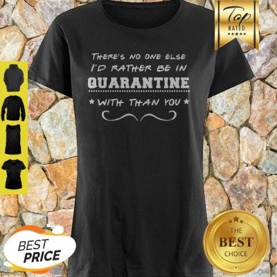 There's No One Else I'd Rather Be In Quarantine With Than You Shirt