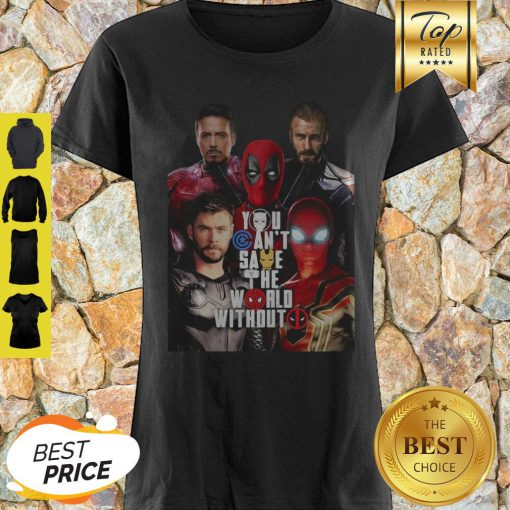 You Can't Save The World Without Deadpool Marvel Shirt