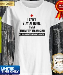 I Can't Stay At Home I'm A Telemetry Technician Shirt