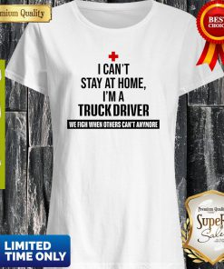 I Can't Stay At Home I'm A Truck Driver Shirt