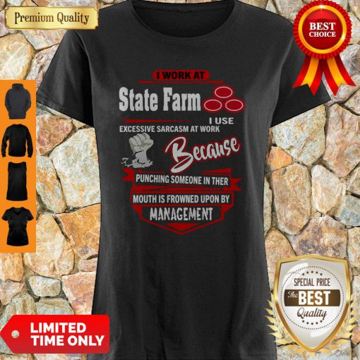 I Work At State Farm I Use Excessive Sarcasm At Work Because Punching Shirt