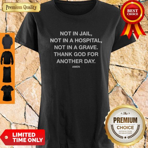 Nice Not In Jail Not In A Hospital Not In A Grave Shirt