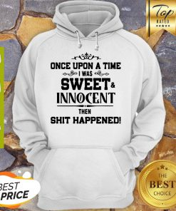 Once Upon A Time I Was Sweet Innocent Then Shit Happened Hoodie