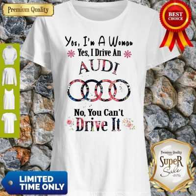 Awesome Floral Yes I'm A Woman Yes I Drive An Audi No You Can't Drive It Shirt