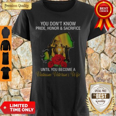You Don't Know Pride Honor And Sacrifice Until You Become A Vietnam Veteran's Wife Shirt