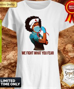 Strong Black Women Nurse We Fight What You Fear Shirt