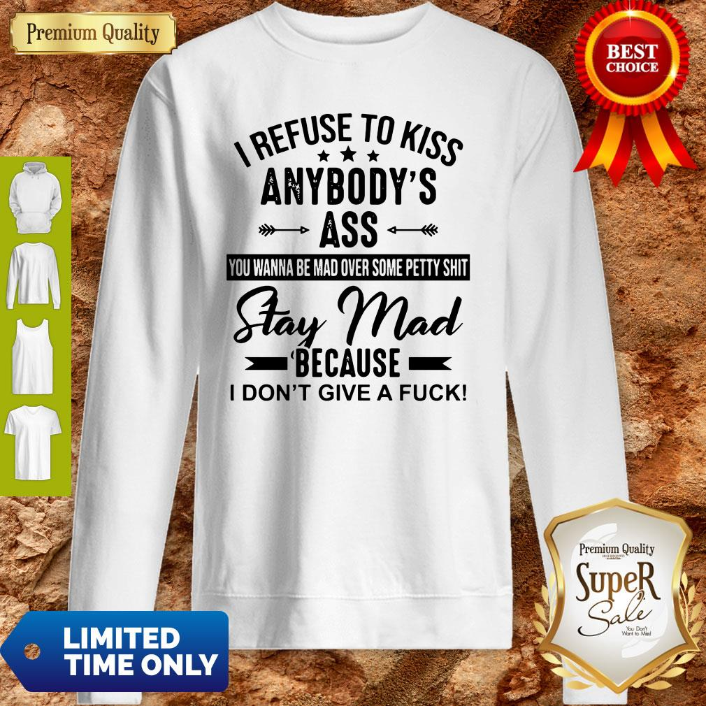 I Refuse To Kiss Anybody's Ass Stay Mad Because I Don't Give A Fuck Sweatshirt