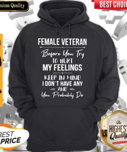 Female Veteran Before You Try To Hurt My Feelings Keep In Mind I Don't Have Any And You Probably Do Hoodie