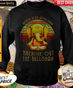 Good Breathe In The Good Shit Breathe Out The Bullshit Elephant Vintage Sweatshirt