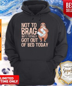 Nice Not To Brag But I Totally Got Out Of Bed Today Sloth Hoodie