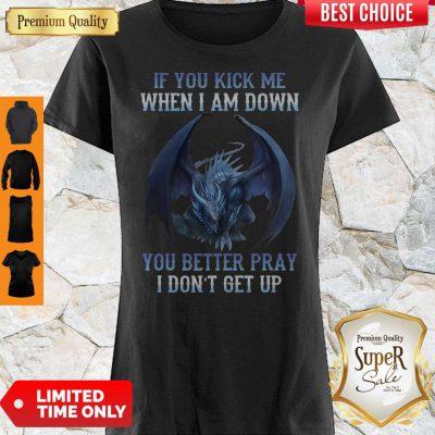Nice If You Kick Me When I Am Down Shirts