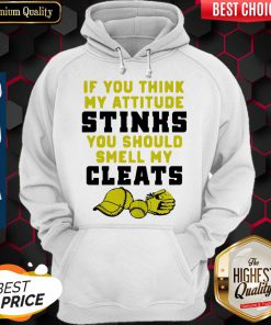 Nice If You Think My Attitude Stinks You Should Smell My Cleats Sport Hoodie
