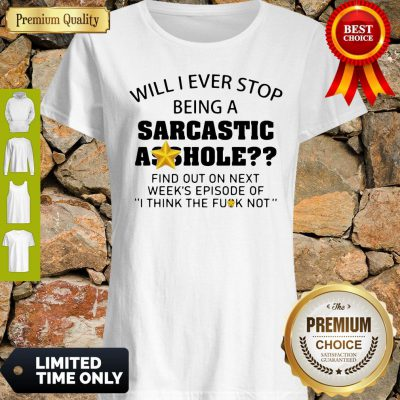 Nice Will I Ever Stop Being A Sarcastic Asshole Shirt