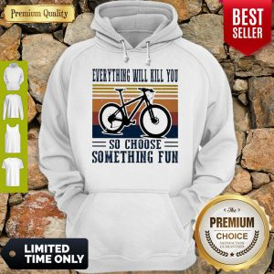 Premium Cycling Everything Will Kill You So Choose Something Fun Vintage Hoodie