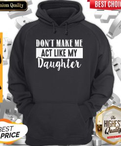 Pretty Don't Make Me Act Like My Daughter Hoodie