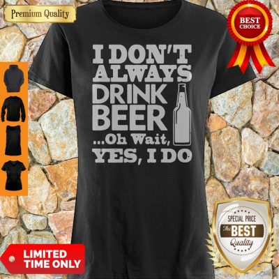 Top I Don't Always Drink Beer Oh Wait Yes I Do Shirt