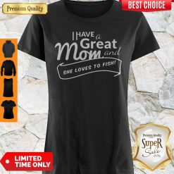 Good I Have A Great Mom And She Loves To Fish Shirt