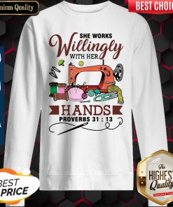 Beautiful She Works Willingly With Her Hands Proverbs 31 13 Sweatshirt