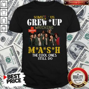 Cute Some Of Us Grew Up Watching Mash The Cool Ones Still Do Shirt