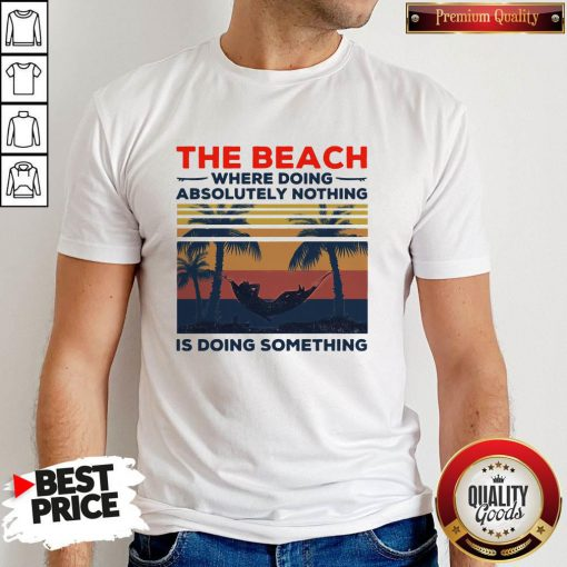 Pretty The Beach Where Doing Absolutely Nothing Is Doing Something Vintage Shirt