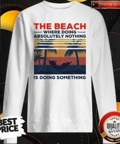 Pretty The Beach Where Doing Absolutely Nothing Is Doing Something Vintage Sweatshirt