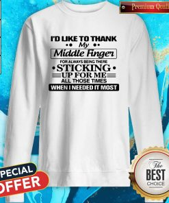 Sweet I'D Like To Thank My Middle Finger For Always Being There Sticking Sweatshirt