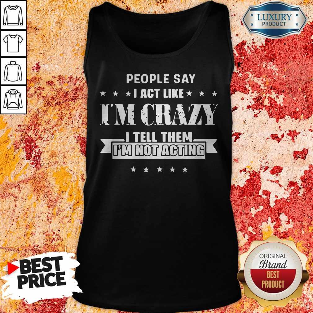 Good People Say I Act Like I'm Crazy I Tell Them I'm Not Acting Tank Top