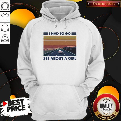 Good Quality I Had To Go See About A Girl Hoodie