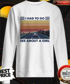 Good Quality I Had To Go See About A Girl Sweatshirt