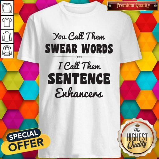 Good You Call Them Swear Words I Call Them Sentence Enhancers Shirt