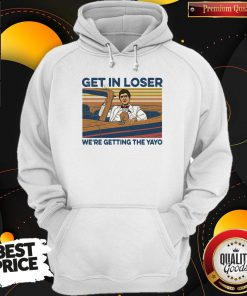 High Quality Get In Loser Were Getting The Yayo Vintage Retro Hoodie