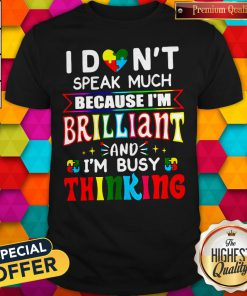 Hot I Don't Speak Much Because I'm Brilliant And I'm Busy Thinking Shirt