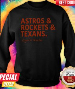Lovely Astros And Rockets And Texans Loyal To Houston Sweatshirt