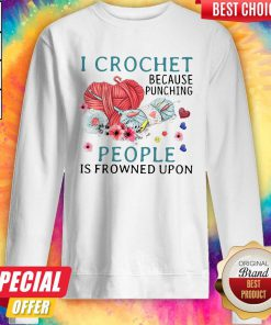 Lovely I Crochet Because Punching People Is Frowned Upon Sweatshirt