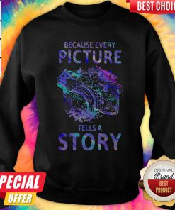 Nice Camera Because Every Picture Tells A Story Sweatshirt
