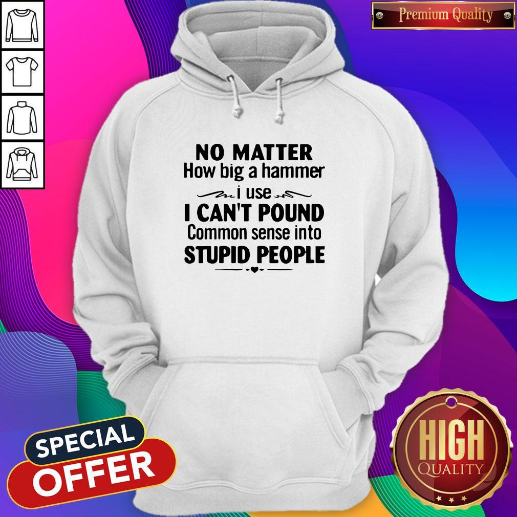 Nike No Matter How Big A Hammer I Use I Can't Pound Common Sense Into Stupid People Hoodie