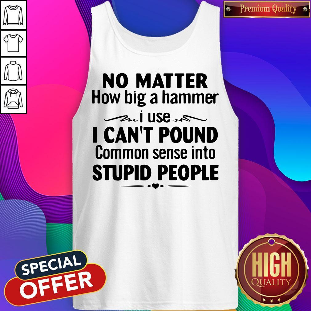 Nike No Matter How Big A Hammer I Use I Can't Pound Common Sense Into Stupid People Tank Top
