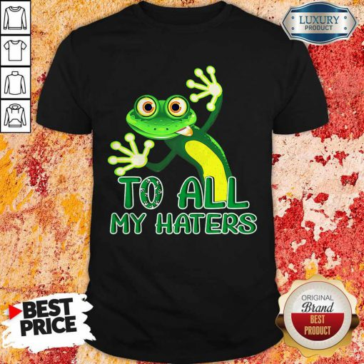 Premium To All My Haters Shirt
