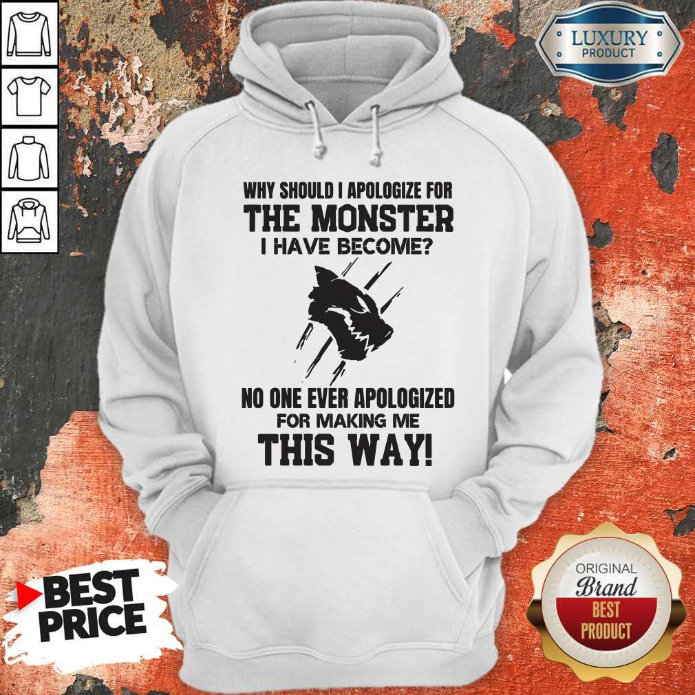 Pro Why Should I Apologize For The Monster I Have Become Hoodie
