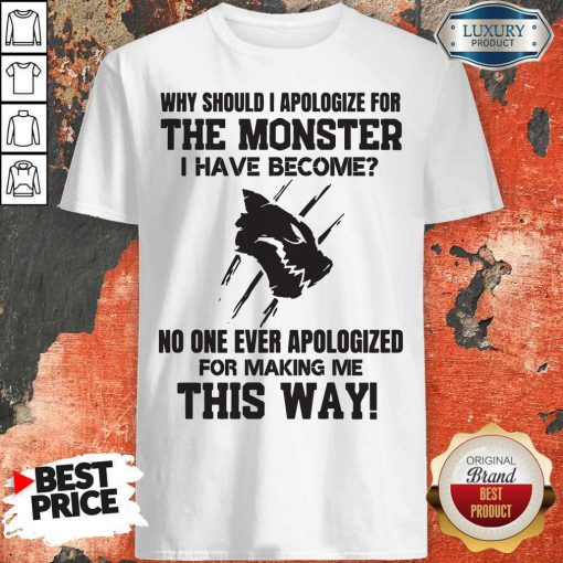 Pro Why Should I Apologize For The Monster I Have Become Shirt