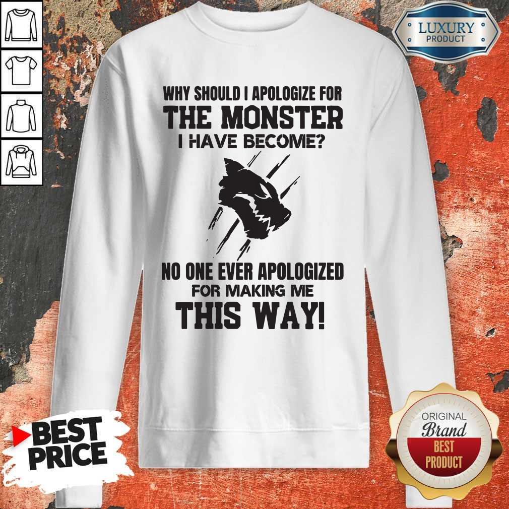 Pro Why Should I Apologize For The Monster I Have Become Sweatshirt