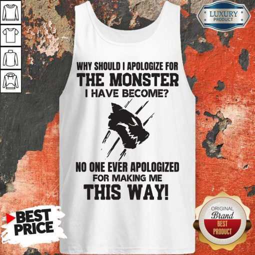 Pro Why Should I Apologize For The Monster I Have Become Tank Top